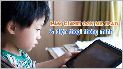 Kỹ năng làm cha mẹ - Kỳ 1: Làm gì khi con mê Ipad và điện thoại thông minh